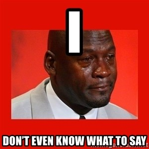 crying michael jordan - i Don't even know what to say