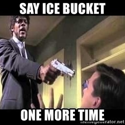 Say what again - SAY ICE BUCKET ONE MORE TIME