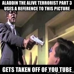 Say what again - ALADDIN THE ALIVE TERRORIST PART 3 USES A REFERENCE TO THIS PICTURE GETS TAKEN OFF OF YOU TUBE