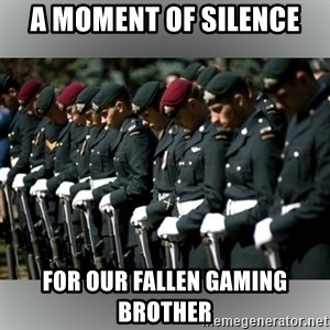 Moment Of Silence - A moment of silence for our fallen gaming brother