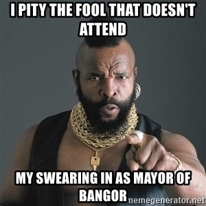 Mr T Fool - I PITY THE FOOL THAT DOESN'T ATTEND MY SWEARING IN AS MAYOR OF BANGOR