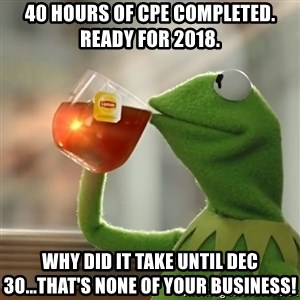 Kermit The Frog Drinking Tea - 40 hours of CPE completed. Ready for 2018. Why did it take until Dec 30...that's none of your business!