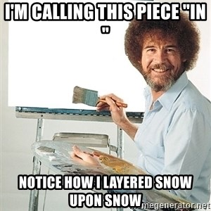 "Bob Ross - I'm calling this piece ""in "" Notice how I layered snow upon snow"