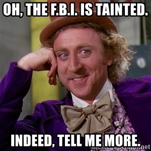 Willy Wonka - Oh, the F.B.I. is tainted. Indeed, tell me more.