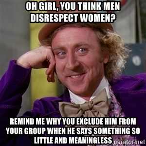 Willy Wonka - oh girl, you think men disrespect women? remind me why you exclude him from your group when he says something so little and meaningless