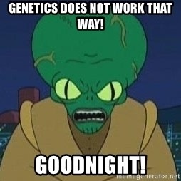 Morbo - GENETICS DOES NOT WORK THAT WAY! GOODNIGHT!