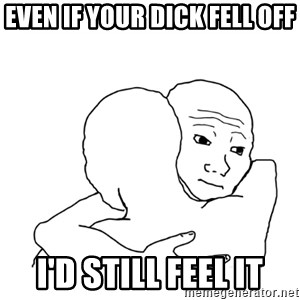 I know that feel bro blank - even if your dick fell off i'd still feel it