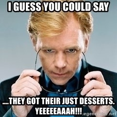 David Caruso CSI - I guess you could say ....they got their just desserts. Yeeeeeaaah!!!