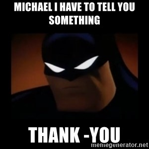 Disapproving Batman - Michael i have to tell you something thank -you