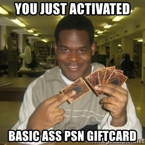 You just activated my trap card - YOU JUST ACTIVATED  BASIC ASS PSN GIFTCARD