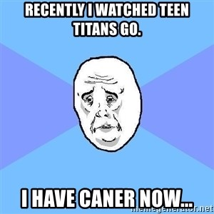 Okay Guy - recently i watched teen titans go. i have caner now...