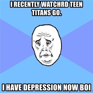 Okay Guy - i recently watchrd teen titans go. i have depression now boi