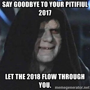 Sith Lord - Say goodbye to your pitifiul  2017 Let the 2018 flow through you.
