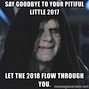 Sith Lord - Say goodbye to your pitiful little 2017 Let the 2018 flow through you.