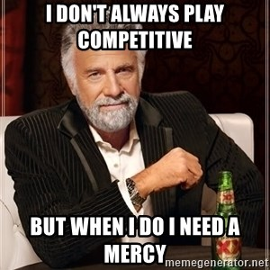 The Most Interesting Man In The World - I don't always play competitive  But when I do I need a mercy