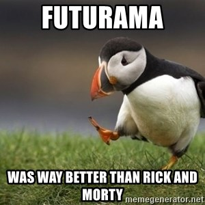 Unpopular Opinion Puffin - futurama  was way better than rick and morty