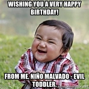 Niño Malvado - Evil Toddler - Wishing you a very Happy Birthday! From me, Niño Malvado - Evil Toddler.