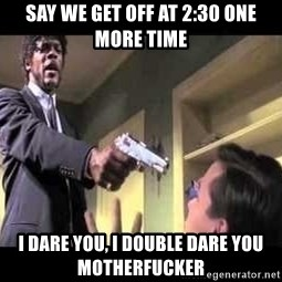 Say what again - Say we get off at 2:30 one more time I dare you, I double dare you motherfucker