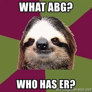 Just-Lazy-Sloth - What ABG? Who has ER?