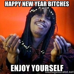Rick James its friday - Happy New Year bitches Enjoy yourself