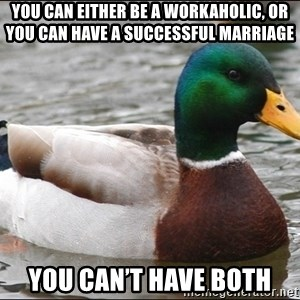 Actual Advice Mallard 1 - You can either be a workaholic, or you can have a successful marriage You can't have both