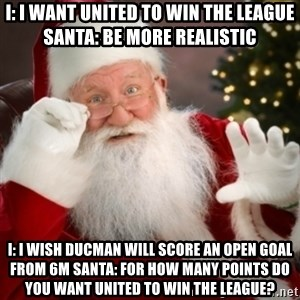 Santa claus - I: i want united to win the league          santa: be more realistic I: i wish ducman will score an open goal from 6m santa: for how many points do you want united to win the league?
