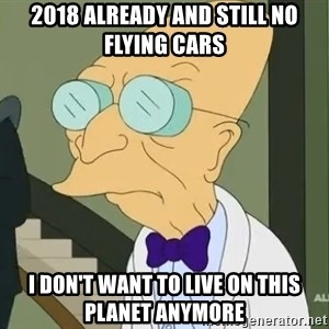 dr farnsworth - 2018 already and still no flying cars I don't want to live on this planet anymore