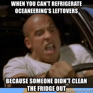 fast and furious - when you can't refrigerate oceaneering's leftovers because someone didn't clean the fridge out