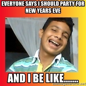 good luck martin(memes) - Everyone says I should party for New Years Eve And I be like.......
