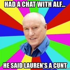 Alf Stewart - Had a chat with Alf... He said Lauren's a cunt