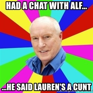 Alf Stewart - Had a chat with Alf... ...he said Lauren's a cunt