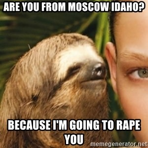 Whispering sloth - Are you from moscow idaho? Because I'm going to rape you