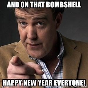 Jeremy Clarkson - And on that bombshell Happy new year everyone!