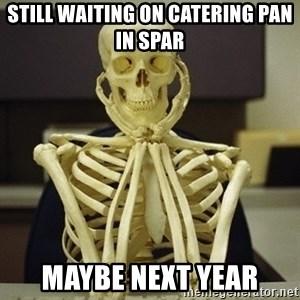 Skeleton waiting - Still waiting on catering pan in Spar Maybe next year