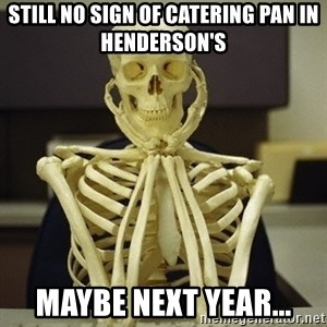 Skeleton waiting - Still no sign of catering pan in Henderson's Maybe next year...