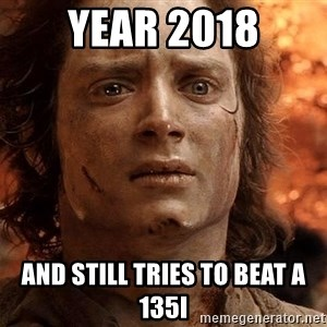 Frodo  - Year 2018 And still tries to beat a 135i