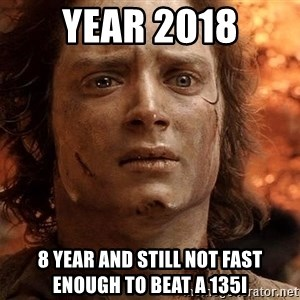 Frodo  - Year 2018 8 year and still not fast enough to beat a 135i