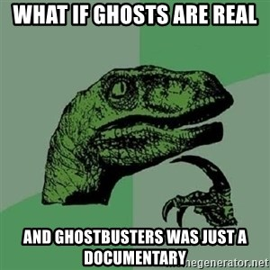 Philosoraptor - What if ghosts are real And ghostbusters was just a documentary