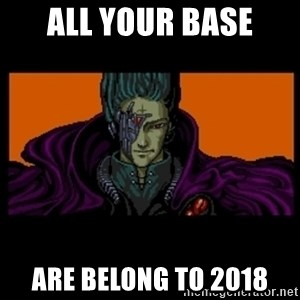 All your base are belong to us - All Your Base Are Belong To 2018