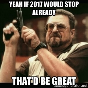 am i the only one around here - Yeah if 2017 would stop already  That'd be great