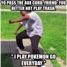 "yo pass the aux cord - yo pass the aux cord. Friend: you better not play trash. "" I PLAY POKEMON GO EVERYDAY """