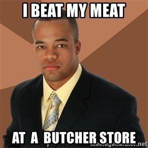 Successful Black Man - I BEAT MY MEAT at  a  butcher store