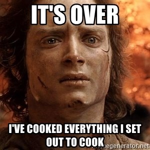 Frodo  - It's over I've cooked everything I set out to cook