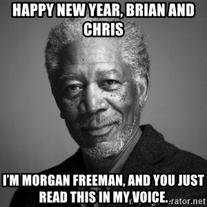 Morgan Freemann - Happy New Year, Brian and Chris I'm Morgan Freeman, and you just read this in my voice.