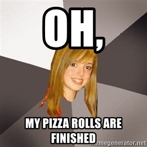Musically Oblivious 8th Grader - oh, My pizza rolls are finished