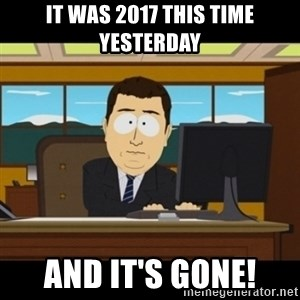and they're gone - It was 2017 this time yesterday And it's gone!