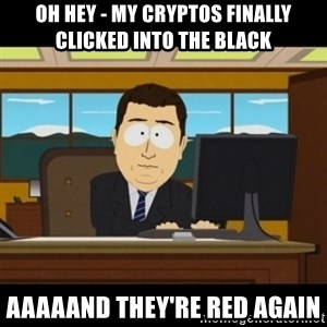 and they're gone - Oh hey - my cryptos finally clicked into the black aaaaand they're red again