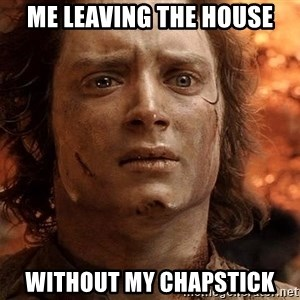Frodo  - Me leaving the house Without my chapstick