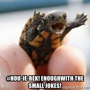 angry turtle - #HOU-Je-bek! Enoughwith the small jokes!