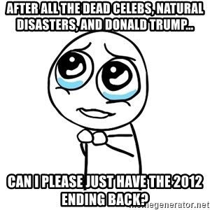 pleaseguy  - After all the dead celebs, natural disasters, and Donald Trump... Can I please just have the 2012 ending back?